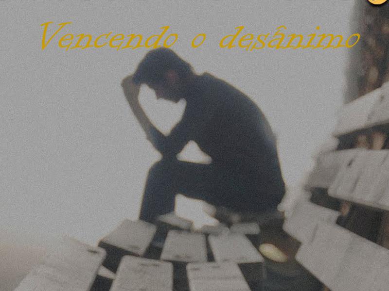 VENCENDO O DESÂNIMO